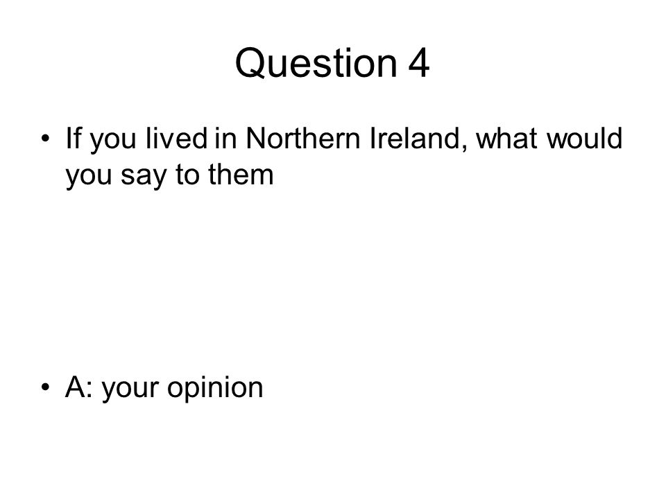Question 4 If you lived in Northern Ireland, what would you say to them A: your opinion