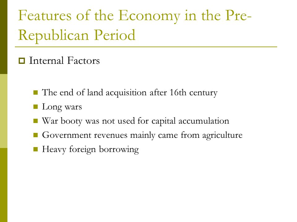 Features of the Economy in the Pre- Republican Period  Internal Factors The end of land acquisition after 16th century Long wars War booty was not us