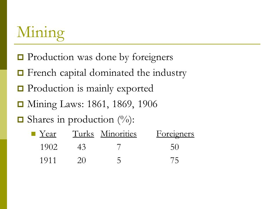 Mining  Production was done by foreigners  French capital dominated the industry  Production is mainly exported  Mining Laws: 1861, 1869, 1906  Shares in production (%): YearTurksMinoritiesForeigners 1902 43 7 50 1911 20 5 75