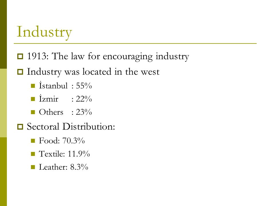 Industry  1913: The law for encouraging industry  Industry was located in the west İstanbul: 55% İzmir: 22% Others: 23%  Sectoral Distribution: Food: 70.3% Textile: 11.9% Leather: 8.3%