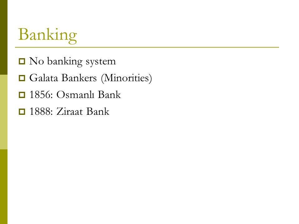Banking  No banking system  Galata Bankers (Minorities)  1856: Osmanlı Bank  1888: Ziraat Bank
