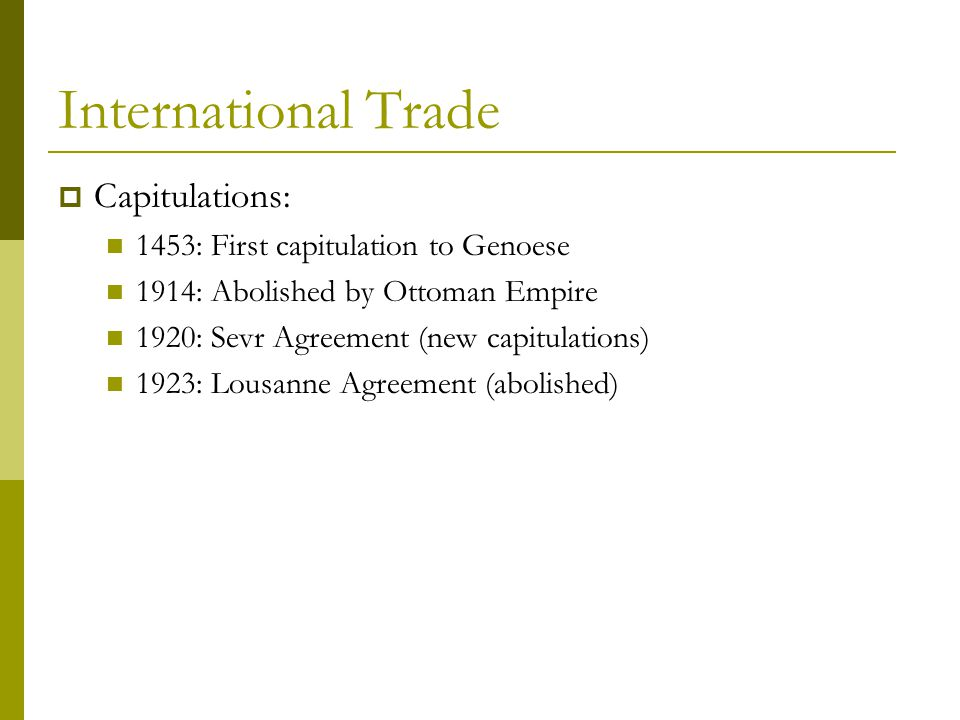 International Trade  Capitulations: 1453: First capitulation to Genoese 1914: Abolished by Ottoman Empire 1920: Sevr Agreement (new capitulations) 1923: Lousanne Agreement (abolished)