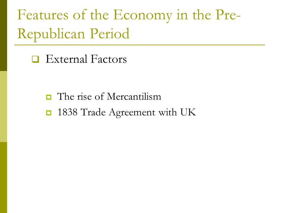 Features of the Economy in the Pre- Republican Period  External Factors  The rise of Mercantilism  1838 Trade Agreement with UK