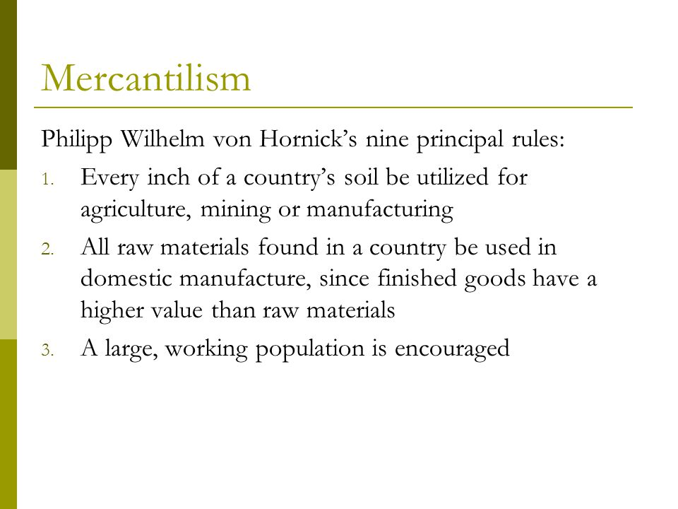 Mercantilism Philipp Wilhelm von Hornick's nine principal rules: 1. Every inch of a country's soil be utilized for agriculture, mining or manufacturin