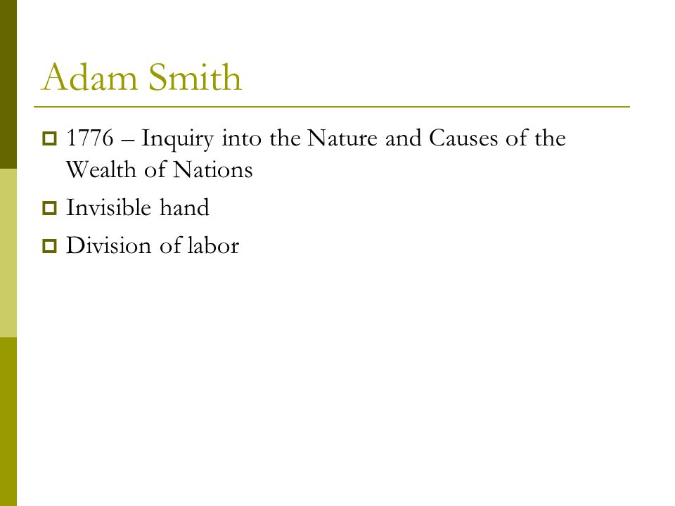 Adam Smith  1776 – Inquiry into the Nature and Causes of the Wealth of Nations  Invisible hand  Division of labor