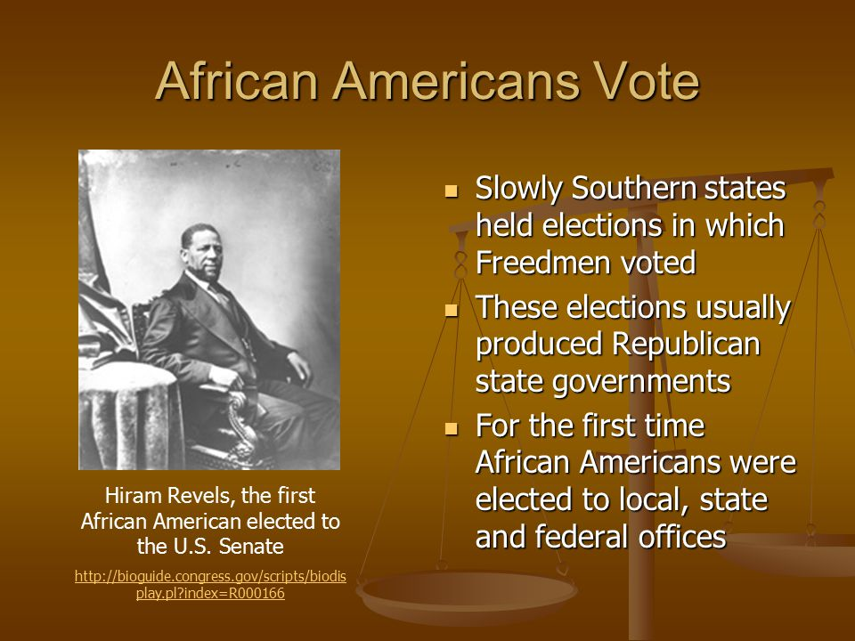 African Americans Vote Slowly Southern states held elections in which Freedmen voted These elections usually produced Republican state governments For the first time African Americans were elected to local, state and federal offices Hiram Revels, the first African American elected to the U.S.