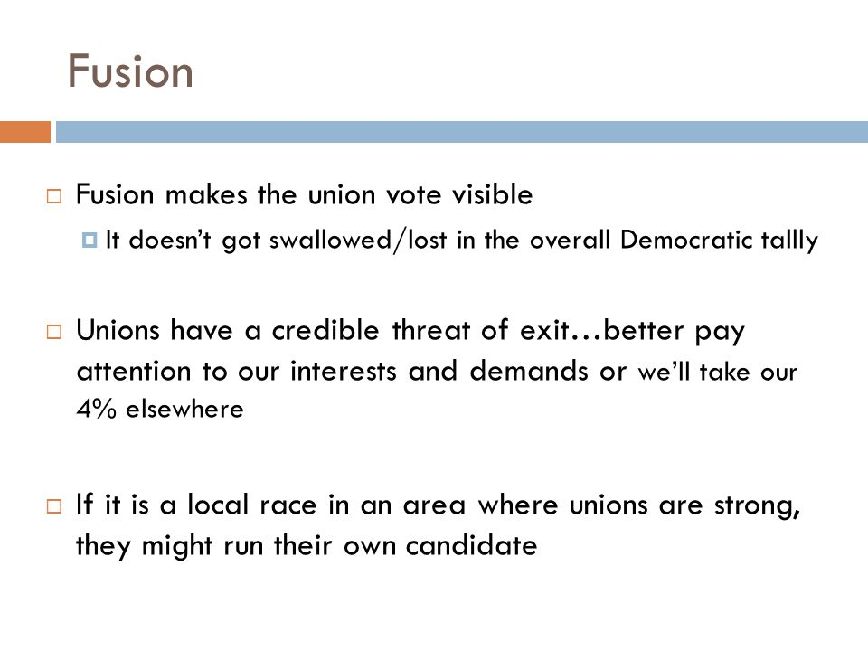 Fusion  Fusion makes the union vote visible  It doesn't got swallowed/lost in the overall Democratic tallly  Unions have a credible threat of exit…better pay attention to our interests and demands or we'll take our 4% elsewhere  If it is a local race in an area where unions are strong, they might run their own candidate