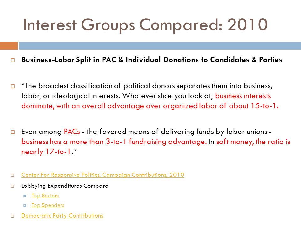 Interest Groups Compared: 2010  Business-Labor Split in PAC & Individual Donations to Candidates & Parties  The broadest classification of political donors separates them into business, labor, or ideological interests.
