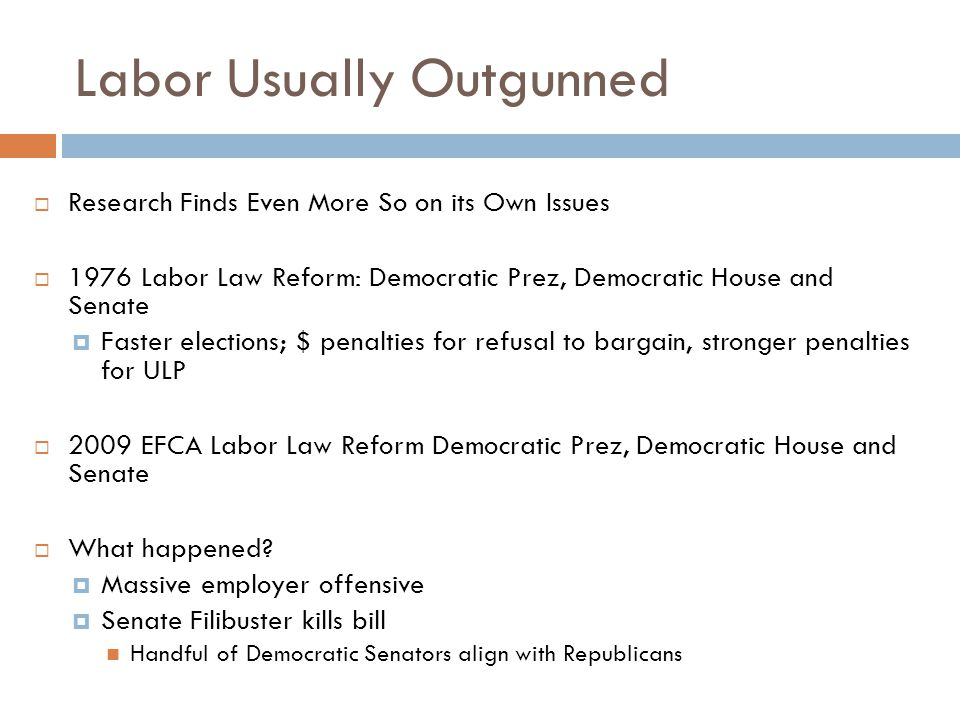 Labor Usually Outgunned  Research Finds Even More So on its Own Issues  1976 Labor Law Reform: Democratic Prez, Democratic House and Senate  Faster elections; $ penalties for refusal to bargain, stronger penalties for ULP  2009 EFCA Labor Law Reform Democratic Prez, Democratic House and Senate  What happened.