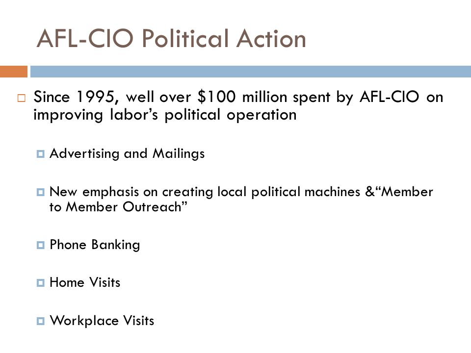 AFL-CIO Political Action  Since 1995, well over $100 million spent by AFL-CIO on improving labor's political operation  Advertising and Mailings  New emphasis on creating local political machines & Member to Member Outreach  Phone Banking  Home Visits  Workplace Visits