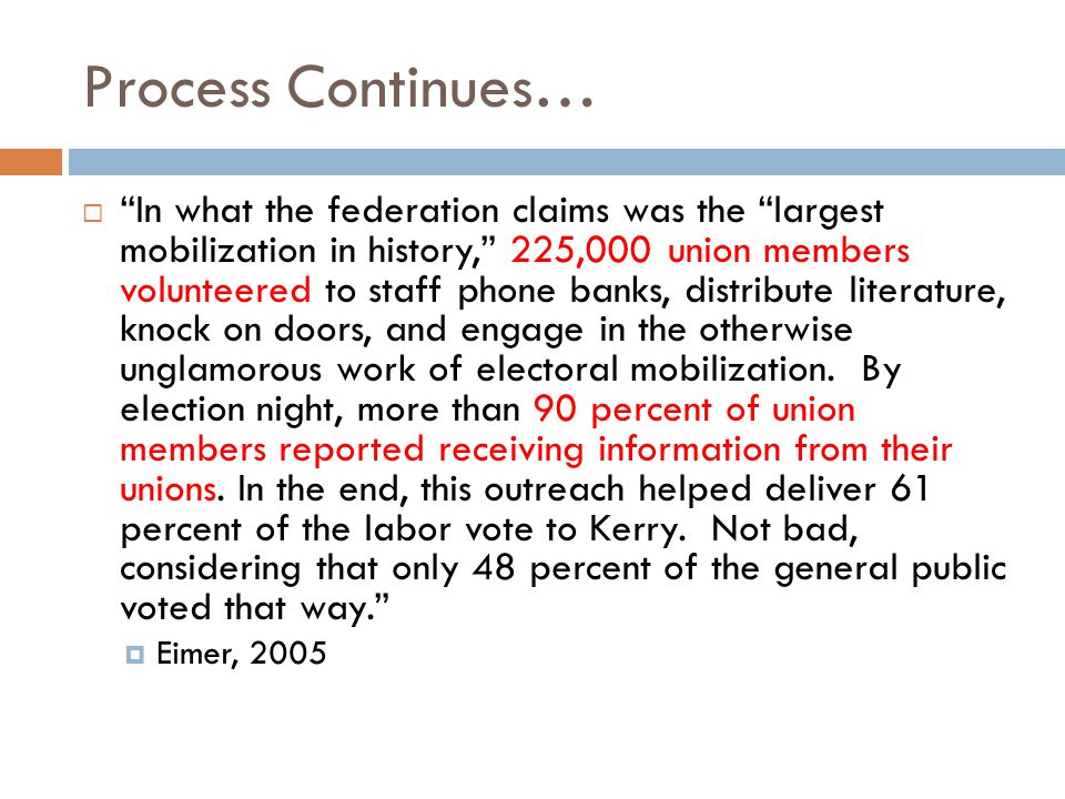 Process Continues…  In what the federation claims was the largest mobilization in history, 225,000 union members volunteered to staff phone banks, distribute literature, knock on doors, and engage in the otherwise unglamorous work of electoral mobilization.