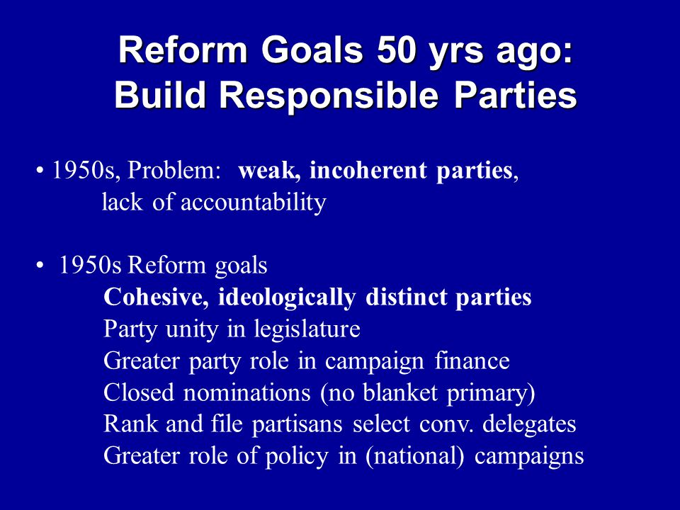 Reform Goals 50 yrs ago: Build Responsible Parties 1950s, Problem: weak, incoherent parties, lack of accountability 1950s Reform goals Cohesive, ideol