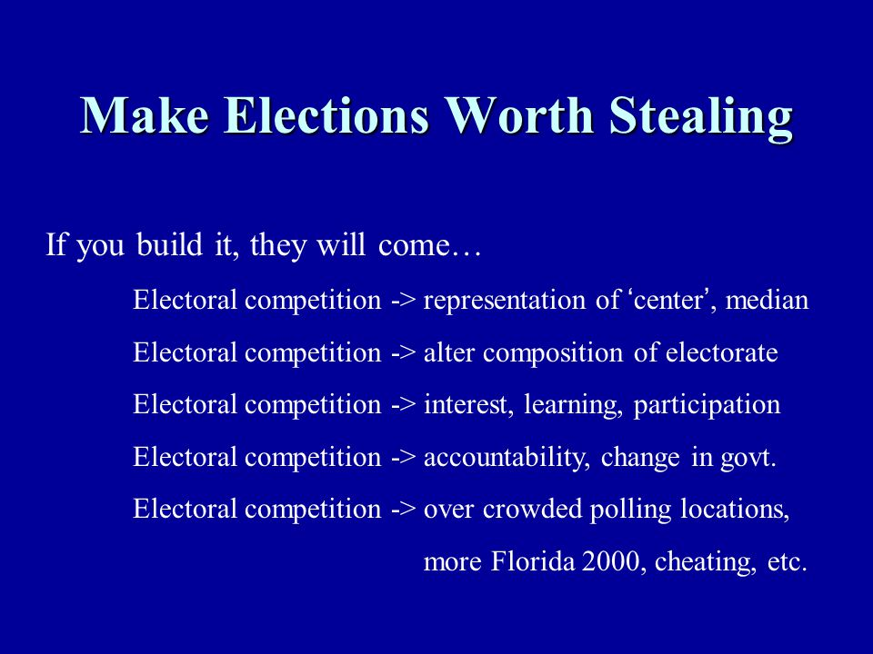 Make Elections Worth Stealing If you build it, they will come… Electoral competition -> representation of ' center ', median Electoral competition ->