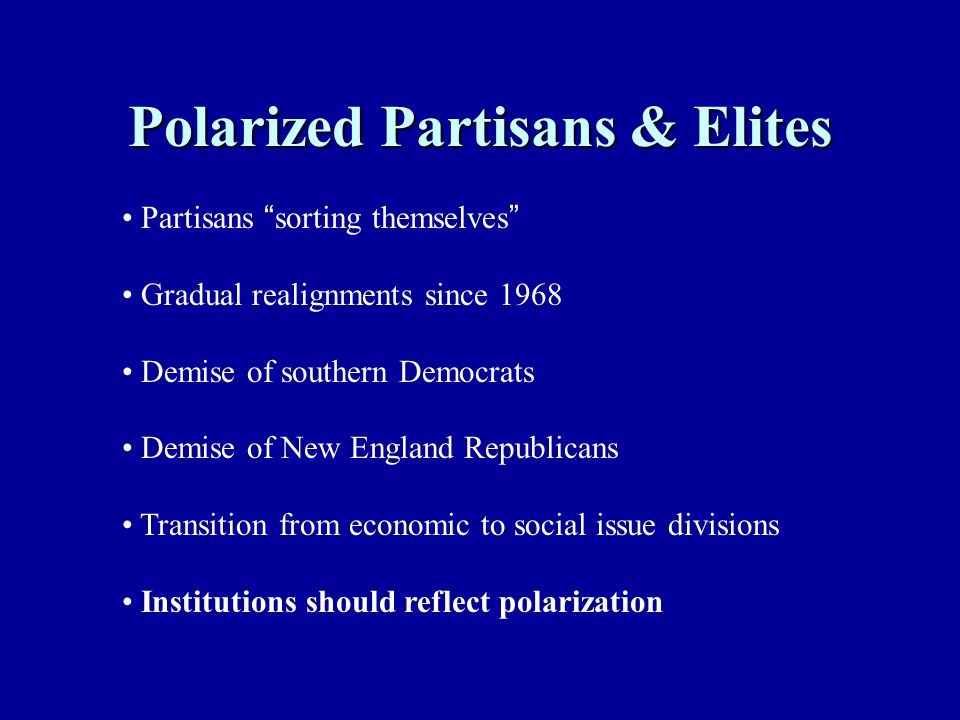 "Polarized Partisans & Elites Partisans "" sorting themselves "" Gradual realignments since 1968 Demise of southern Democrats Demise of New England Repub"