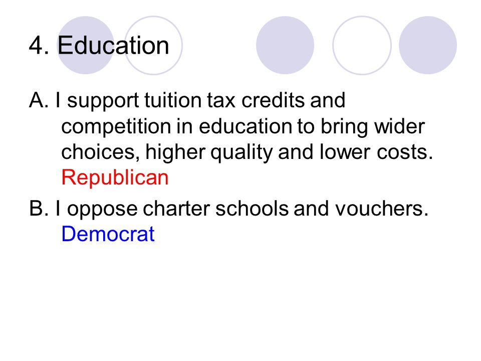 4. Education A. I support tuition tax credits and competition in education to bring wider choices, higher quality and lower costs. Republican B. I opp