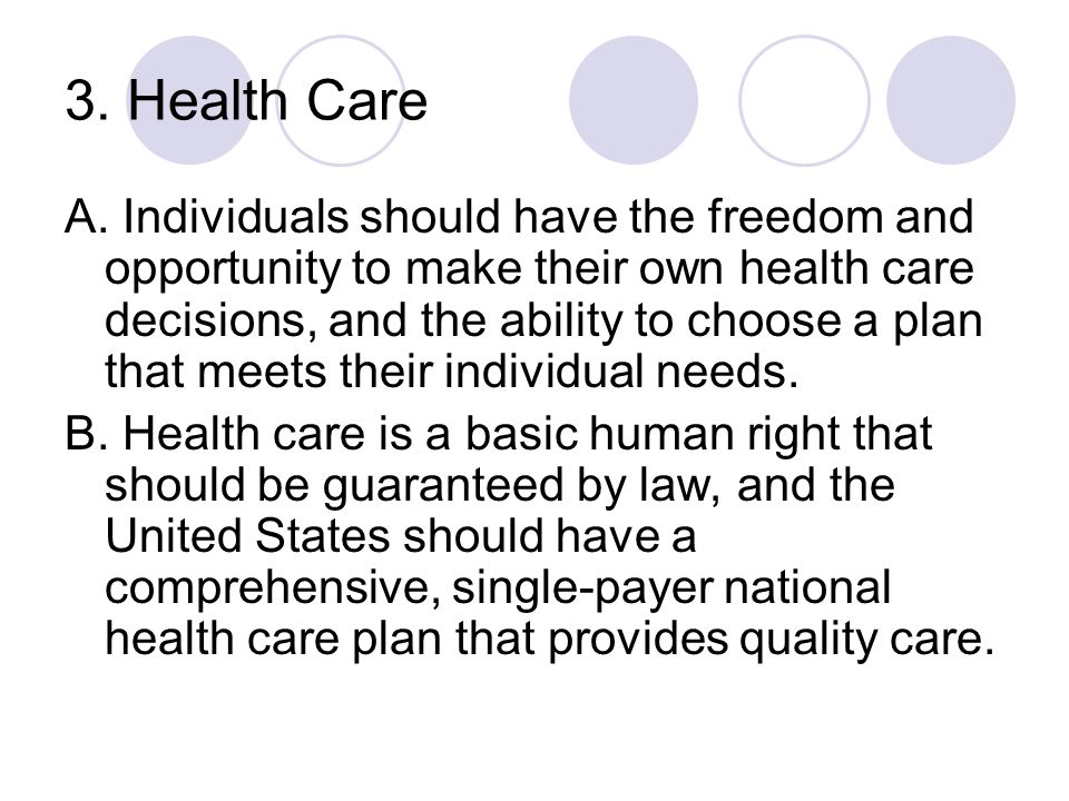 3. Health Care A. Individuals should have the freedom and opportunity to make their own health care decisions, and the ability to choose a plan that m