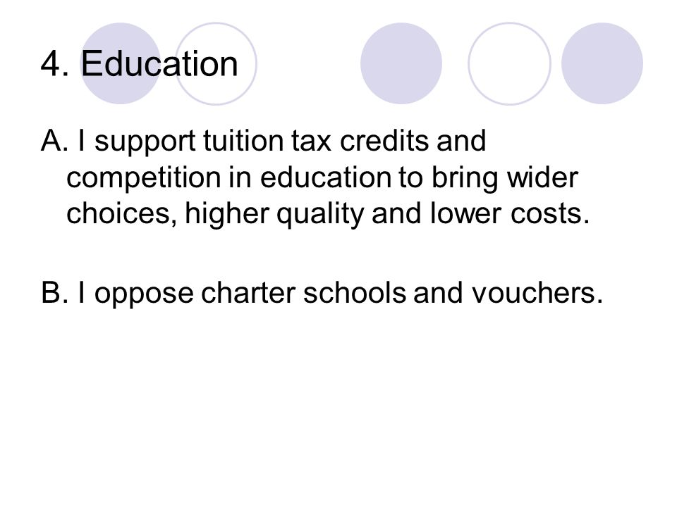 4. Education A. I support tuition tax credits and competition in education to bring wider choices, higher quality and lower costs. B. I oppose charter