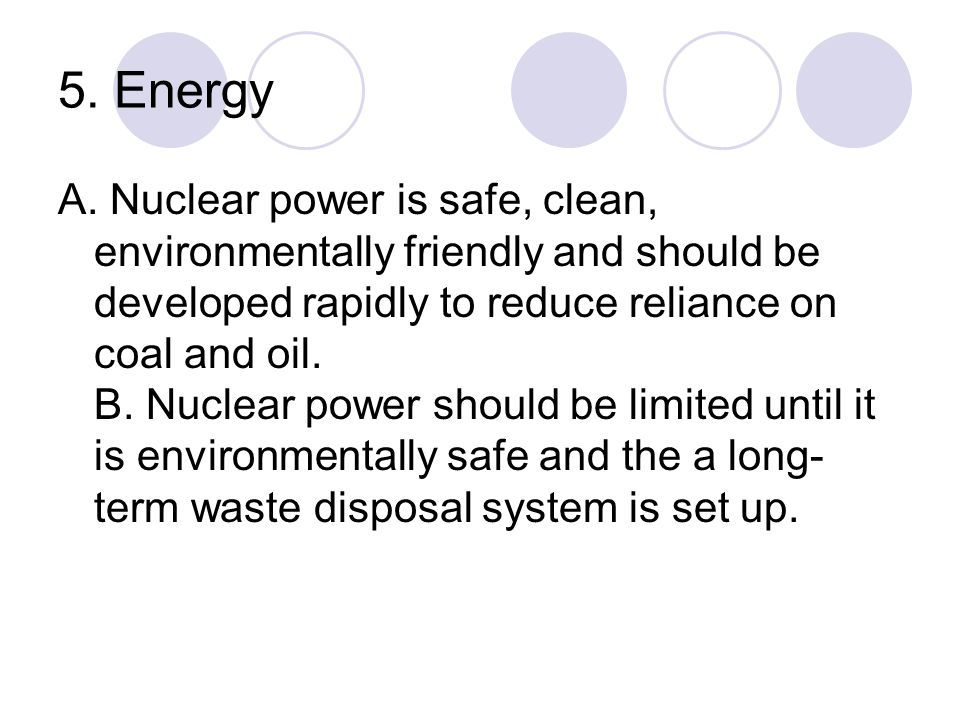 5. Energy A. Nuclear power is safe, clean, environmentally friendly and should be developed rapidly to reduce reliance on coal and oil. B. Nuclear pow