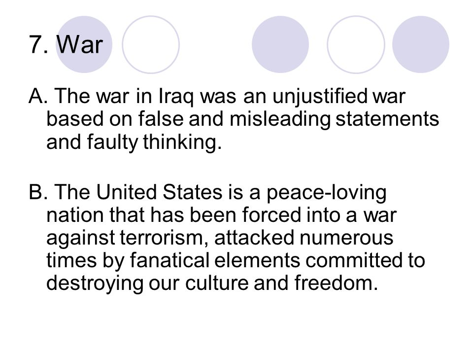7. War A. The war in Iraq was an unjustified war based on false and misleading statements and faulty thinking. B. The United States is a peace-loving