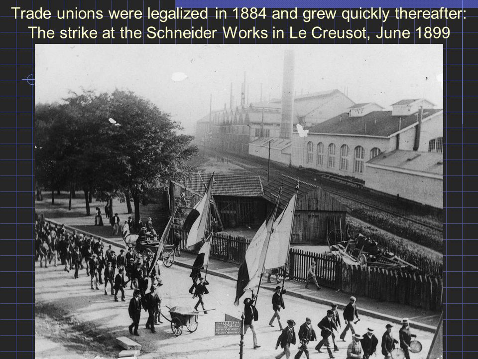 Trade unions were legalized in 1884 and grew quickly thereafter: The strike at the Schneider Works in Le Creusot, June 1899