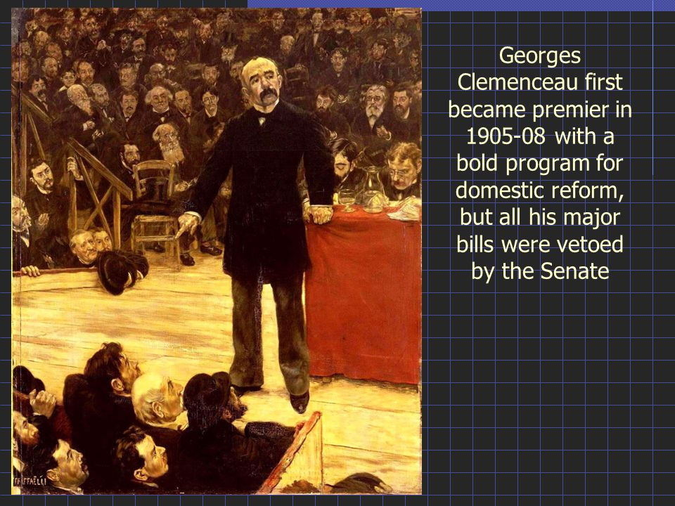 Georges Clemenceau first became premier in 1905-08 with a bold program for domestic reform, but all his major bills were vetoed by the Senate