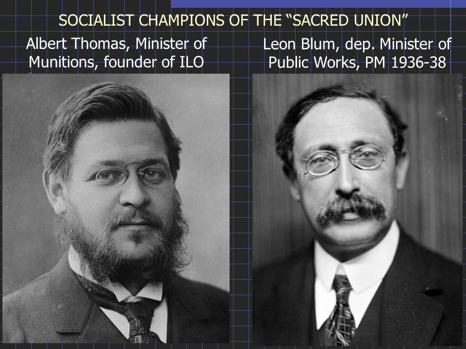 SOCIALIST CHAMPIONS OF THE SACRED UNION Albert Thomas, Minister of Munitions, founder of ILO Leon Blum, dep.
