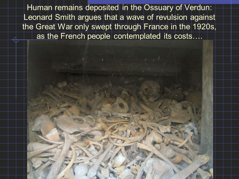 Human remains deposited in the Ossuary of Verdun: Leonard Smith argues that a wave of revulsion against the Great War only swept through France in the 1920s, as the French people contemplated its costs….