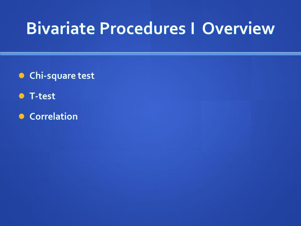 Bivariate Procedures I Overview Chi-square test Chi-square test T-test T-test Correlation Correlation