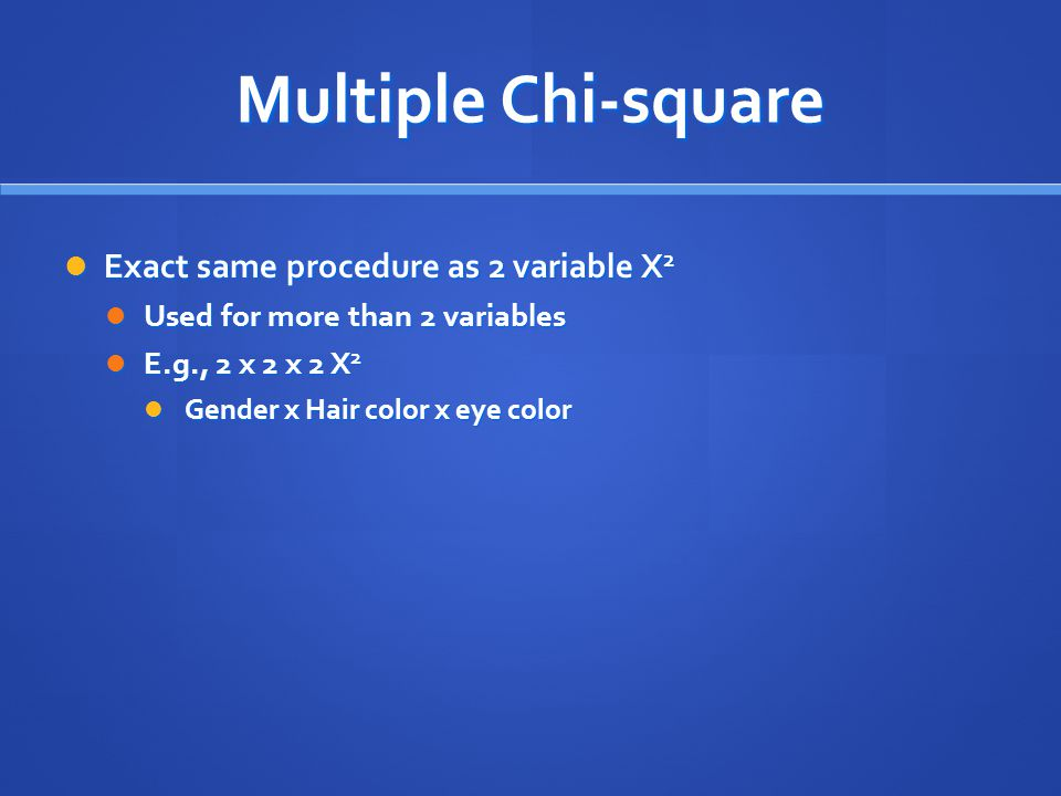 Multiple Chi-square Exact same procedure as 2 variable X 2 Exact same procedure as 2 variable X 2 Used for more than 2 variables Used for more than 2