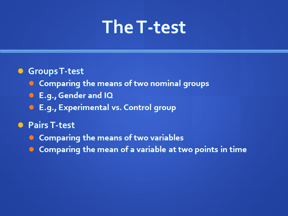 The T-test Groups T-test Groups T-test Comparing the means of two nominal groups Comparing the means of two nominal groups E.g., Gender and IQ E.g., G