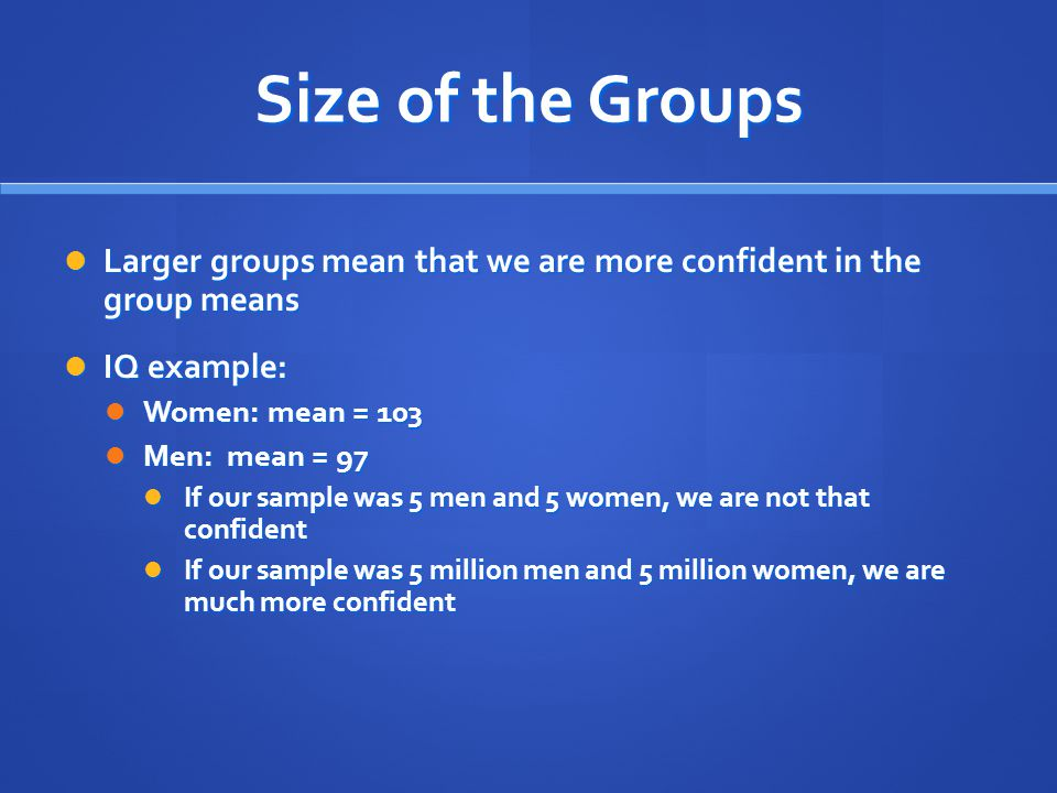 Size of the Groups Larger groups mean that we are more confident in the group means Larger groups mean that we are more confident in the group means I