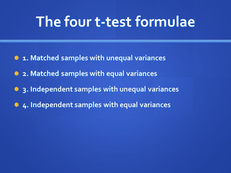 The four t-test formulae 1. Matched samples with unequal variances 1. Matched samples with unequal variances 2. Matched samples with equal variances 2