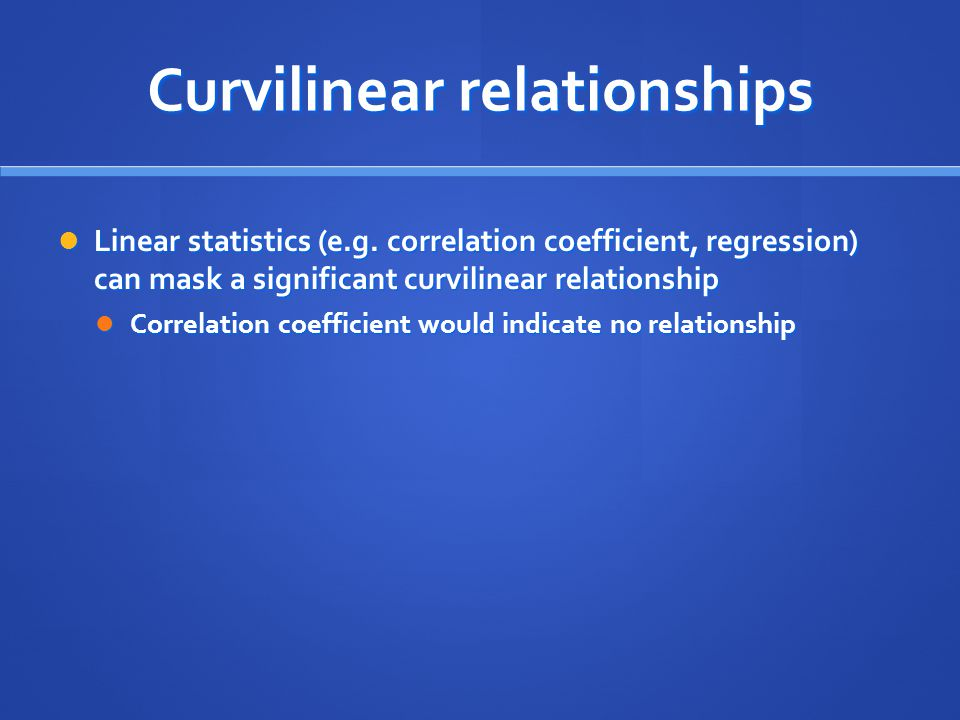 Curvilinear relationships Linear statistics (e.g. correlation coefficient, regression) can mask a significant curvilinear relationship Linear statisti