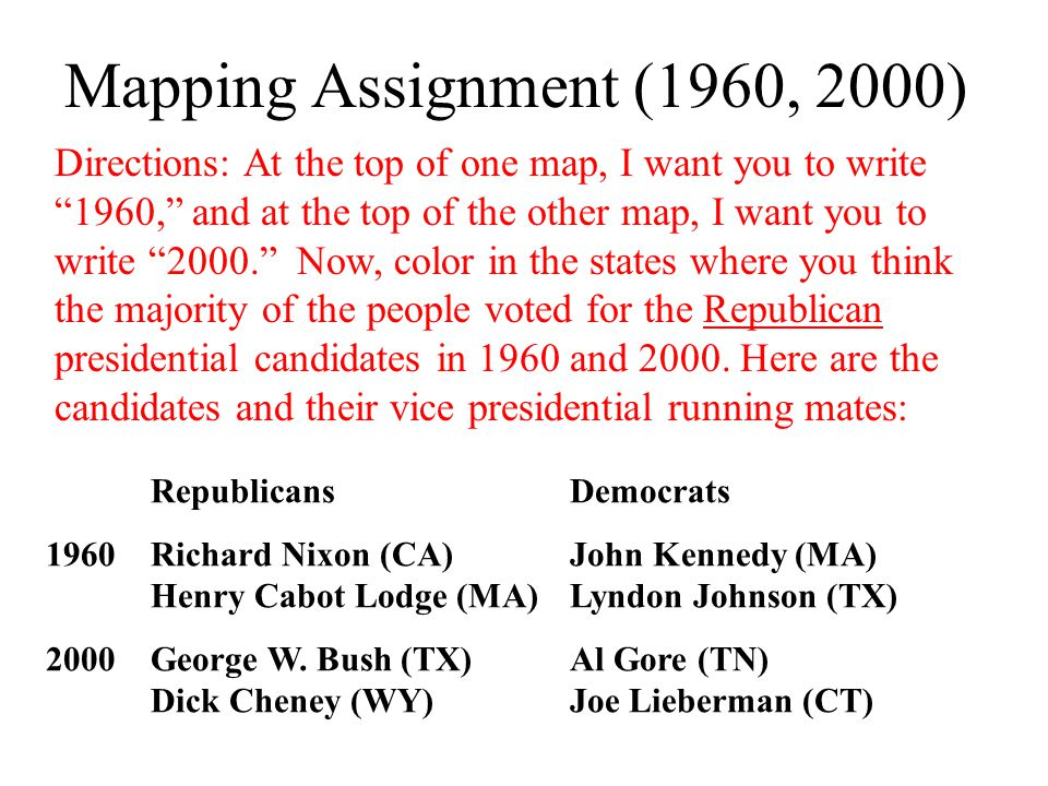 Mapping Assignment (1960, 2000) Directions: At the top of one map, I want you to write 1960, and at the top of the other map, I want you to write 2000. Now, color in the states where you think the majority of the people voted for the Republican presidential candidates in 1960 and 2000.
