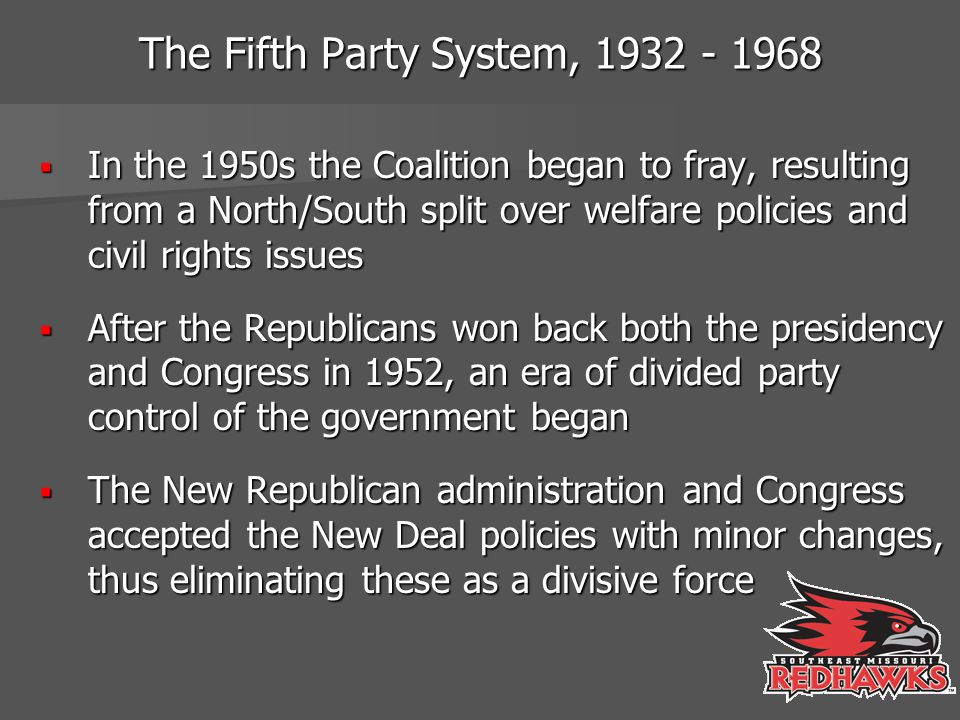 The Fifth Party System, 1932 - 1968  In the 1950s the Coalition began to fray, resulting from a North/South split over welfare policies and civil rig