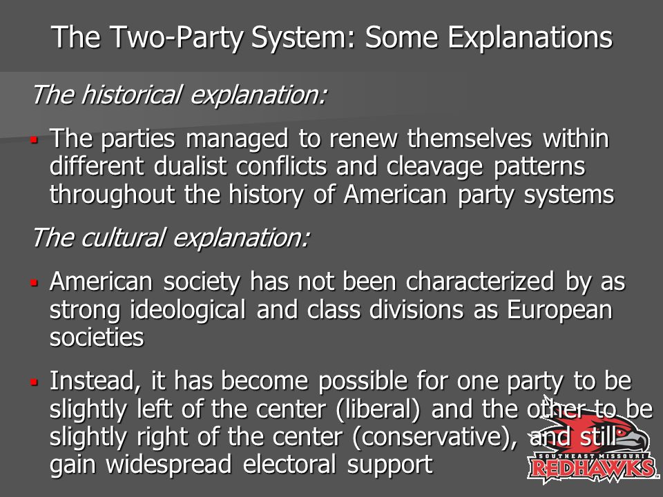 The Two-Party System: Some Explanations The historical explanation:  The parties managed to renew themselves within different dualist conflicts and c