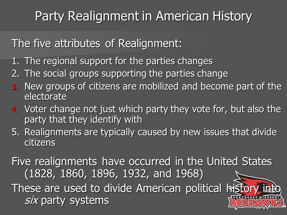 Party Realignment in American History The five attributes of Realignment: 1. The regional support for the parties changes 2. The social groups support
