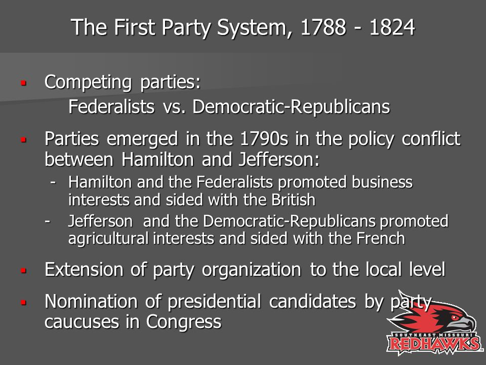 The First Party System, 1788 - 1824  Competing parties: Federalists vs. Democratic-Republicans  Parties emerged in the 1790s in the policy conflict