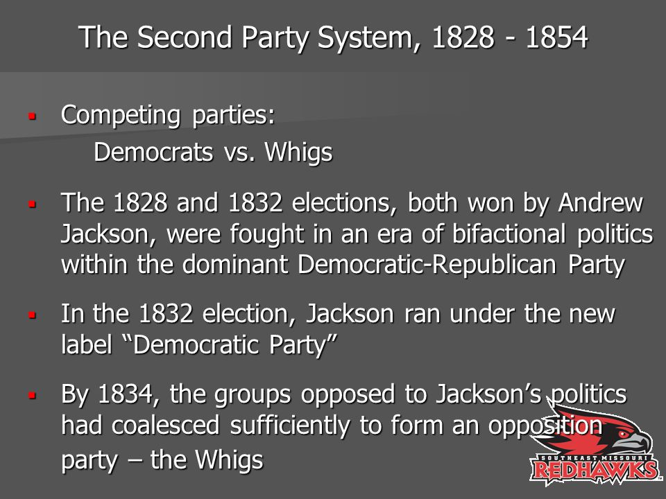 The Second Party System, 1828 - 1854  The two decades following Jackson's reelection in 1932 were characterized by balanced two-party competition  A significant expansion of the electorate through democratization and increased participation intensified this struggle  Both the Democrats and the Whigs were truly national parties with organizations both at the regional and the state levels