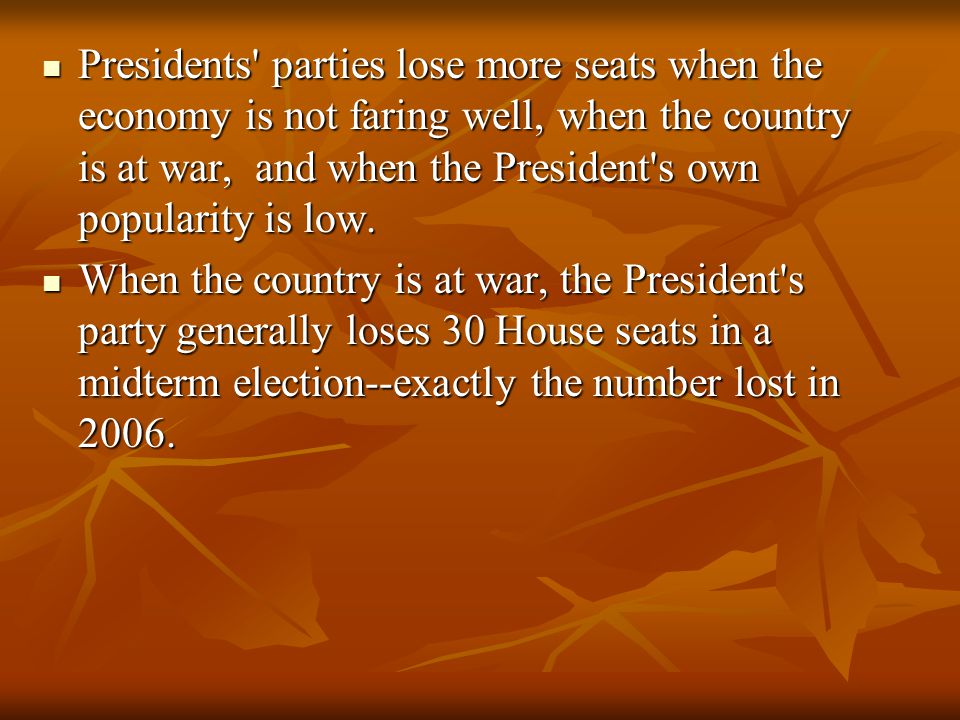 Presidents parties lose more seats when the economy is not faring well, when the country is at war, and when the President s own popularity is low.