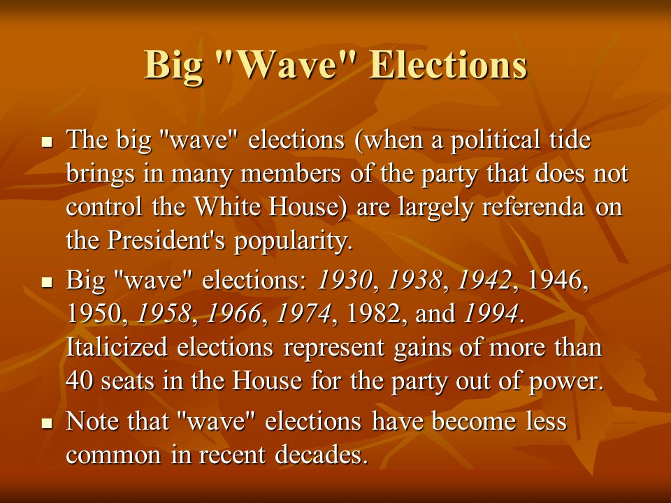 Big Wave Elections The big wave elections (when a political tide brings in many members of the party that does not control the White House) are largely referenda on the President s popularity.