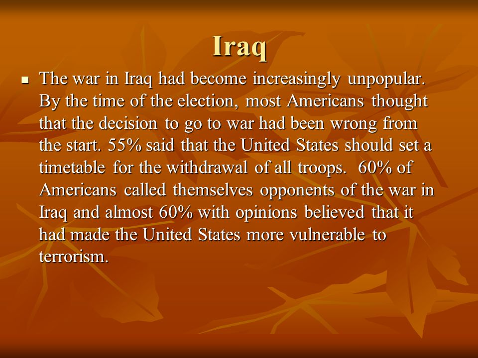 Iraq The war in Iraq had become increasingly unpopular. By the time of the election, most Americans thought that the decision to go to war had been wr