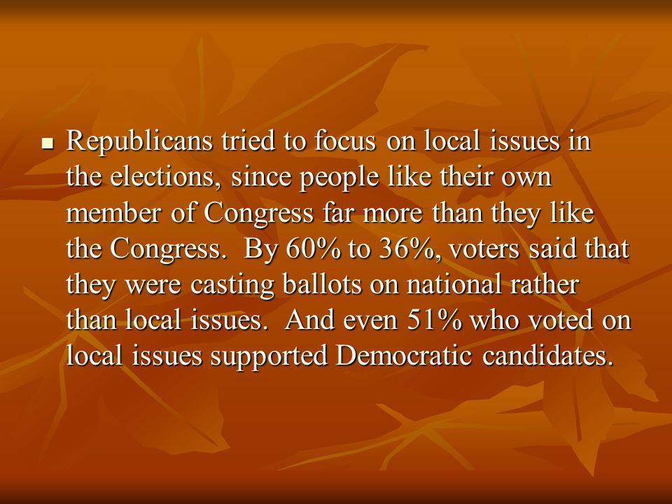 Republicans tried to focus on local issues in the elections, since people like their own member of Congress far more than they like the Congress.