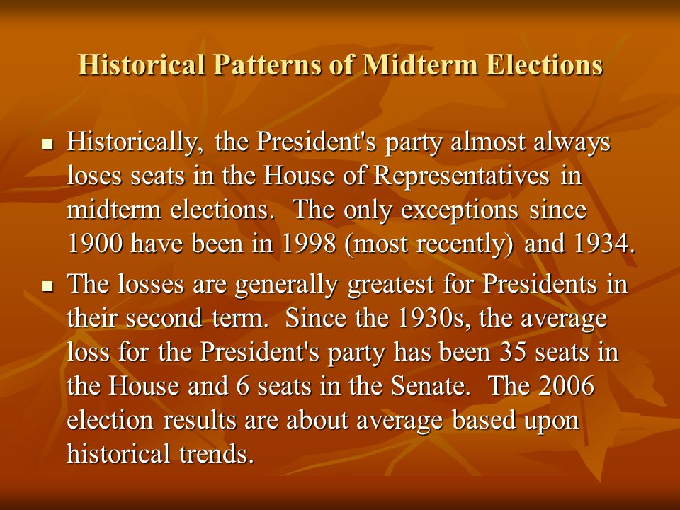 Historical Patterns of Midterm Elections Historically, the President s party almost always loses seats in the House of Representatives in midterm elections.
