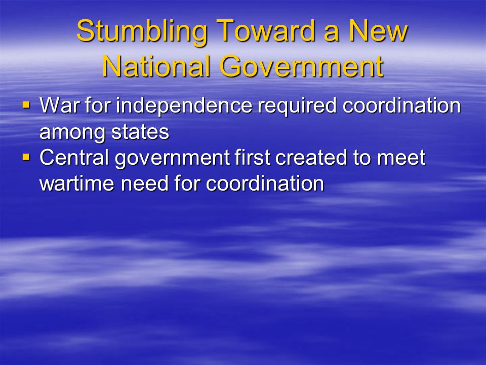 Stumbling Toward a New National Government  War for independence required coordination among states  Central government first created to meet wartim