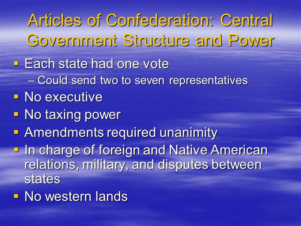 Articles of Confederation: Central Government Structure and Power  Each state had one vote –Could send two to seven representatives  No executive 