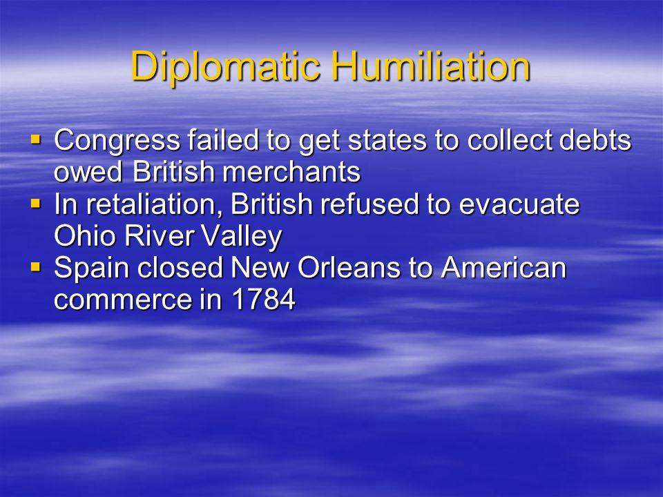 Diplomatic Humiliation  Congress failed to get states to collect debts owed British merchants  In retaliation, British refused to evacuate Ohio Rive