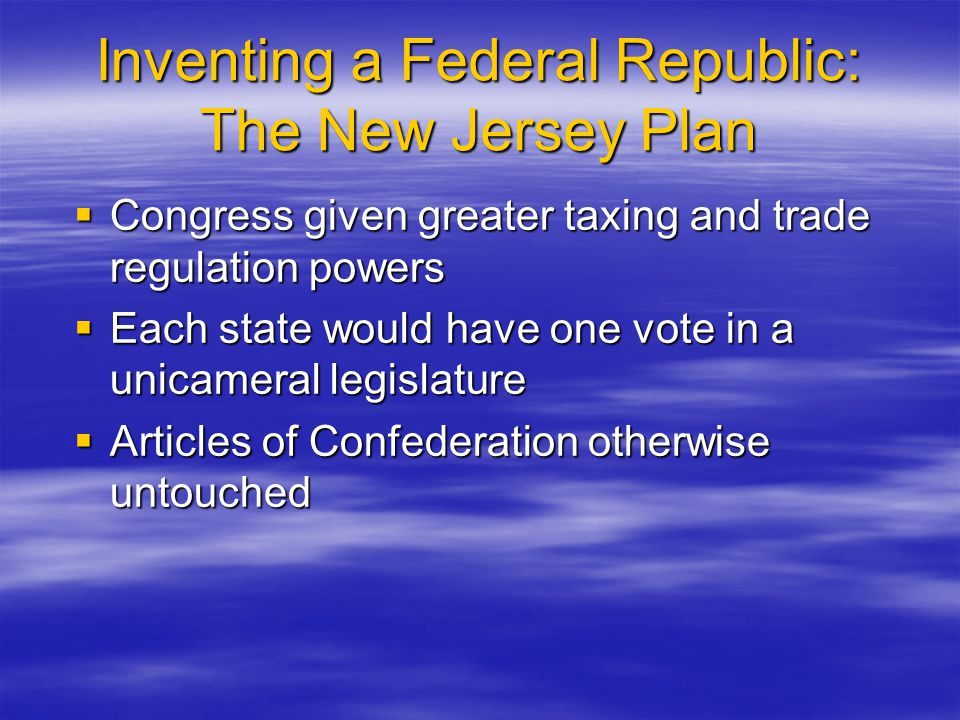 Inventing a Federal Republic: The New Jersey Plan  Congress given greater taxing and trade regulation powers  Each state would have one vote in a un