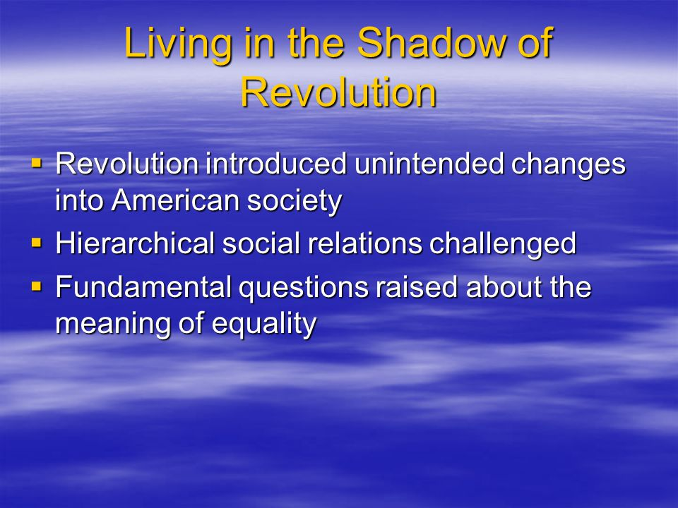 Living in the Shadow of Revolution  Revolution introduced unintended changes into American society  Hierarchical social relations challenged  Funda