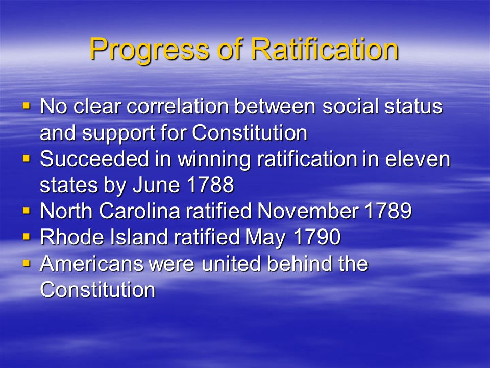 Progress of Ratification  No clear correlation between social status and support for Constitution  Succeeded in winning ratification in eleven state